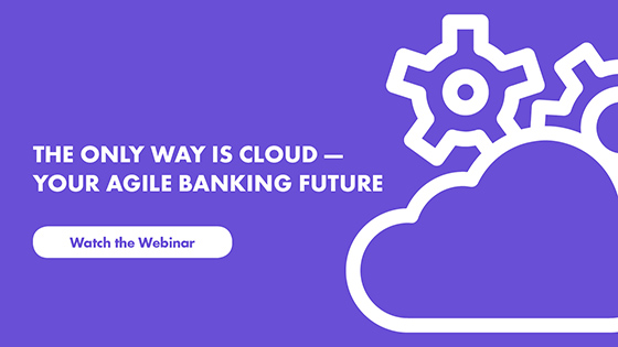 The Only Way is Cloud - Your Bank Agile Future - Watch webinar