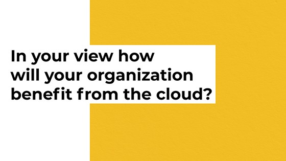 In your view how will your organization benefit from the cloud?