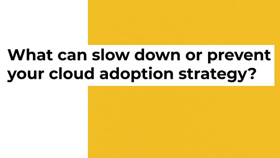 What can slow down or prevent your cloud adoption strategy?
