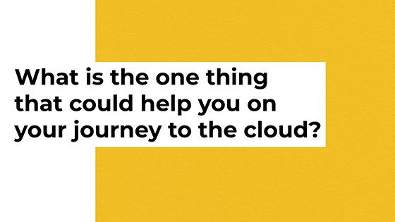 What is the one thing that could help you on your journey to the cloud?