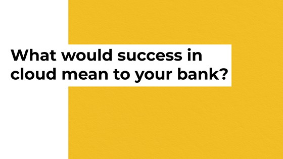 What would success in cloud mean to your bank?