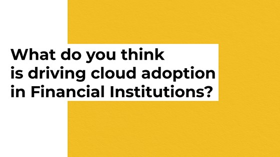 What do you think is driving cloud adoption in Financial Institutions?