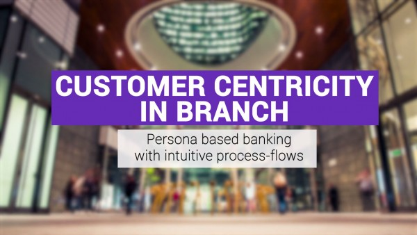 Customer Centricity in Branch - Persona-based Banking with Intuitive Process Flows