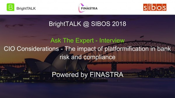 BrightTALK @ Sibos 2018: [Ask the Expert] CIO Considerations - The Impact of Platformification in Bank Risk and Compliance